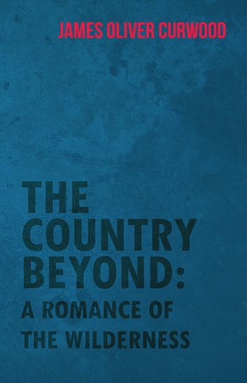 The Country Beyond: A Romance of the Wilderness ebook by James Oliver Curwood