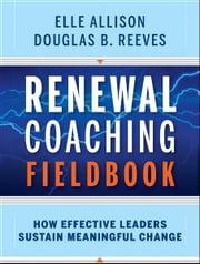 Renewal Coaching Fieldbook - How Effective Leaders Sustain Meaningful Change ebook by Elle Allison,Douglas B. Reeves
