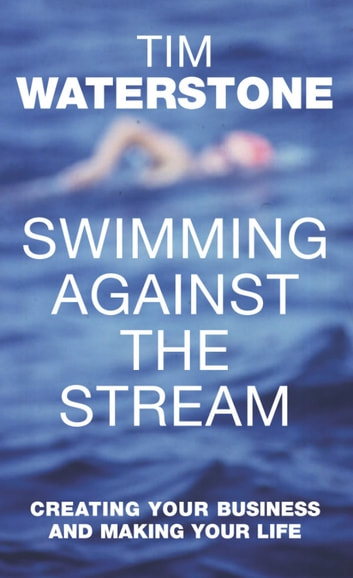 Swimming Against the Stream - Creating Your Business and Making Your Life eBook by Tim Waterstone