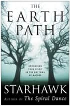 The Earth Path - Grounding Your Spirit in the Rhythms of Nature eBook by Starhawk