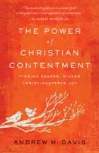 The Power of Christian Contentment - Finding Deeper, Richer Christ-Centered Joy ebook by Andrew M. Davis