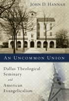 An Uncommon Union - Dallas Theological Seminary and American Evangelicalism ebook by John D. Hannah