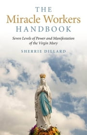 The Miracle Workers Handbook: Seven Levels of Power and Manifestation of the Virgin Mary - Seven Levels of Power and Manifestation of the Virgin Mary ebook by Sherrie Dillard
