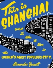 This is Shanghai - What it's Like to Live in the World's Most Populous City ebook by Alexander Barrett