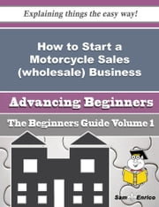 How to Start a Motorcycle Sales (wholesale) Business (Beginners Guide) - How to Start a Motorcycle Sales (wholesale) Business (Beginners Guide) ebook by Alexa Prewitt
