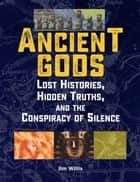 Ancient Gods - Lost Histories, Hidden Truths, and the Conspiracy of Silence ebook by Jim Willis
