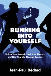 Running Into Yourself - Unlock Your Strength, Heal Your Wounds, and Find New Life Through Running ebook by Jean-Paul Bédard