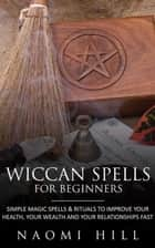 Wiccan Spells for beginners - Simple magic spells and rituals to improve your health, your wealth and your relationships fast ebook by Hill Naomi