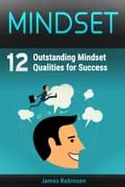 Mindset: 12 Outstanding Mindset Qualities for Success ebook by James Robinson