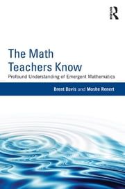 The Math Teachers Know - Profound Understanding of Emergent Mathematics ebook by Brent Davis,Moshe Renert
