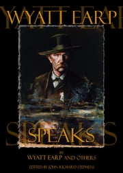 Wyatt Earp Speaks - My Side of the O.K. Corral Shootout, Plus Interviews with Doc Holliday ebook by Wyatt Earp,Doc Holliday,Bat Masterson,Big Nose Kate,John Richard Stephens
