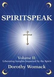 SPIRITSPEAK - Volume II: Liberating Insights Imparted by the Spirit ebook by Dorothy Womack