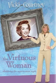 The Virtuous Woman: Shattering the Superwoman Myth ebook by Vicki Courtney