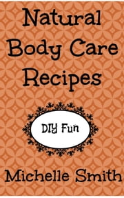 Natural Body Care Recipes ebook by Michelle Smith