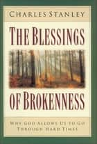 The Blessings of Brokenness - Why God Allows Us to Go Through Hard Times eBook by Charles F. Stanley (personal)