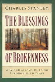The Blessings of Brokenness - Why God Allows Us to Go Through Hard Times ebook by Charles Stanley