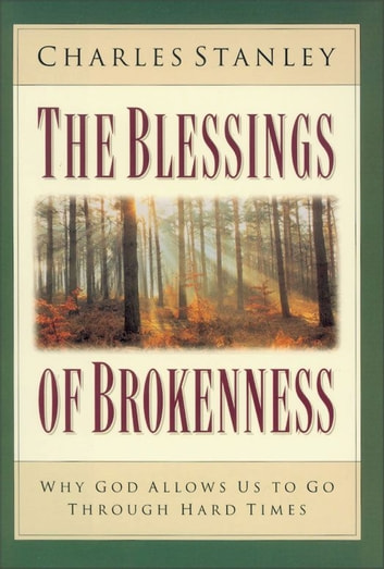 The Blessings of Brokenness - Why God Allows Us to Go Through Hard Times ebook by Charles F. Stanley