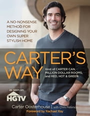 Carter's Way - A No-Nonsense Method for Designing Your Own Super Stylish Home ebook by Carter Oosterhouse,Rachael Ray,Chris Peterson