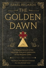The Golden Dawn - The Original Account of the Teachings, Rites, and Ceremonies of the Hermetic Order ebook by Israel Regardie,John Michael Greer