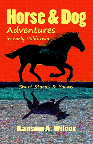 Horse & Dog Adventures in Early California: Short Stories & Poems ebook by Ransom Wilcox