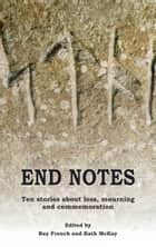 End Notes - Ten stories about loss, mourning and commemoration ebook by Editor Ray French, Editor Kath McKay, Ray French,...