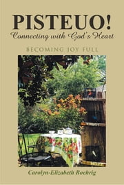 PISTEUO! Connecting with God's Heart - Becoming Joy Full ebook by Carolyn-Elizabeth Roehrig