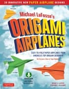 Planes for Brains - 28 Innovative Origami Airplane Designs: Includes Full-Color Origami Book with Downloadable Video Instructions ebook by Michael G. LaFosse, Richard L. Alexander