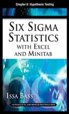 Six Sigma Statistics with EXCEL and MINITAB, Chapter 6 - Hypothesis Testing ebook by Issa Bass