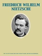 The Case Of Wagner, Nietzsche Contra Wagner, and Selected Aphorisms. ebook by Friedrich Wilhelm Nietzsche