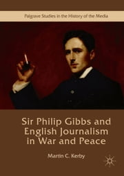 Sir Philip Gibbs and English Journalism in War and Peace ebook by Martin C. Kerby