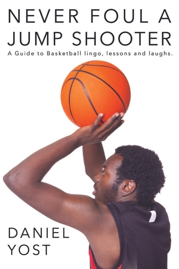 Never Foul A Jump Shooter - A Guide to Basketball Lingo, Lessons, and Laughs ebook by Daniel Yost