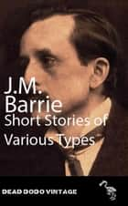 Short Stories of Various Types ebook by J M Barrie