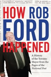 How Rob Ford Happened - A History of the Toronto Mayor from the Pages of the National Post ebook by The National Post