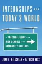 Internships for Today's World - A Practical Guide for High Schools and Community Colleges ebook by Joan E. McLachlan, Patricia Hess