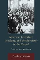 American Literature, Lynching, and the Spectator in the Crowd ebook by Debbie Lelekis