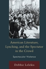 American Literature, Lynching, and the Spectator in the Crowd - Spectacular Violence ebook by Debbie Lelekis