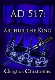 Arthur the King AD517 ebook by Aenghus Chisholme