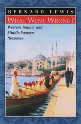 What Went Wrong?:Western Impact and Middle Eastern Response - Western Impact and Middle Eastern Response ebook by Bernard Lewis