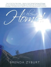 Welcome Home! - How to Find Your Way Home ~ Heaven on Earth Spiritual Teachings & Messages for Your Life Journey of Love, Knowledge and Wisdom with The Ascended Masters, ArchAngels, The BrotherHood Of Light & Crystal Skulls Spiritual Growth for the Soul! ebook by Brenda Zyburt