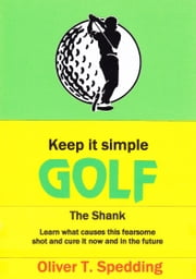 Keep it Simple Golf: The Shank ebook by Oliver T Spedding