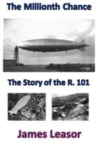 The Millionth Chance - the Story of the R.101 ebook by James Leasor