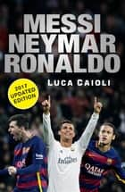 Messi, Neymar, Ronaldo - 2017 Updated Edition - Head to Head with the World's Greatest Players ebook by Luca Caioli