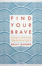 Find Your Brave - Courage to Stand Strong When the Waves Crash In ebook by Holly Wagner