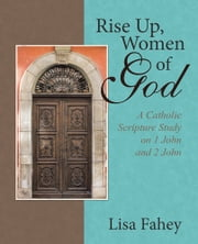 Rise Up, Women of God - A Catholic Scripture Study on 1 John and 2 John ebook by Lisa Fahey