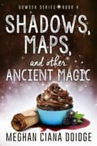 Shadows, Maps, and Other Ancient Magic ebook by Meghan Ciana Doidge