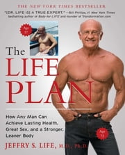 The Life Plan - How Any Man Can Achieve Lasting Health, Great Sex, and a Stronger, Leaner Body ebook by Jeffry S. Life, M.D., Ph.D.