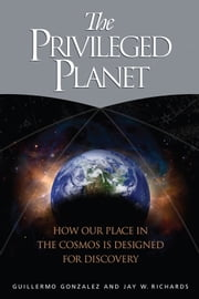 The Privileged Planet - How Our Place in the Cosmos Is Designed for Discovery ebook by Guillermo Gonzalez,Jay Wesley Richards
