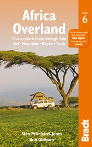Africa Overland: plus a return route through Asia - 4x4· Motorbike· Bicycle· Truck ebook by Bob Gibbons,Sian Pritchard-Jones