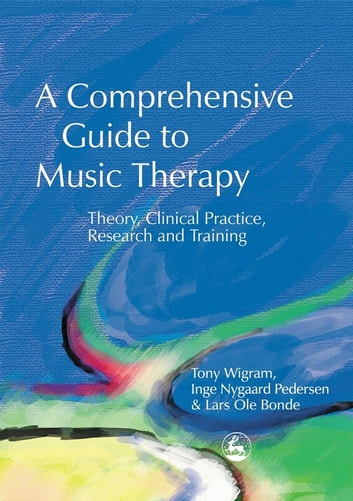 A Comprehensive Guide to Music Therapy - Theory, Clinical Practice, Research and Training ebook by Lars Ole Bonde,Tony Wigram