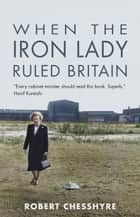 When the Iron Lady Ruled Britain ebook by Chesshyre, Robert